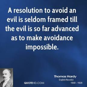 Thomas Hardy - A resolution to avoid an evil is seldom framed till the evil is so far advanced as to make avoidance impossible.