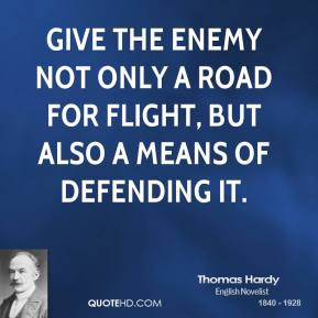 Thomas Hardy - Give the enemy not only a road for flight, but also a means of defending it.