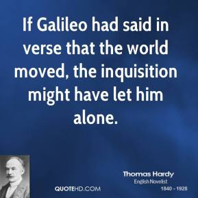Thomas Hardy - If Galileo had said in verse that the world moved, the inquisition might have let him alone.