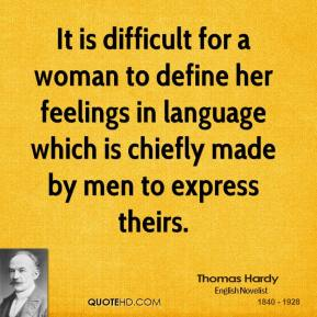 Thomas Hardy - It is difficult for a woman to define her feelings in language which is chiefly made by men to express theirs.