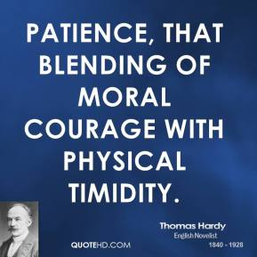 Thomas Hardy - Patience, that blending of moral courage with physical timidity.