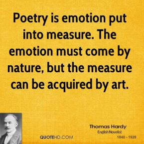 Thomas Hardy - Poetry is emotion put into measure. The emotion must come by nature, but the measure can be acquired by art.
