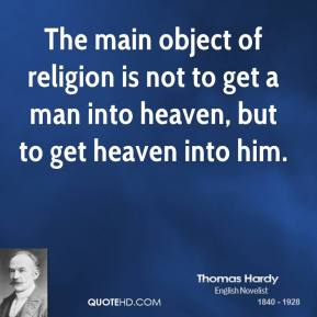 Thomas Hardy - The main object of religion is not to get a man into heaven, but to get heaven into him.