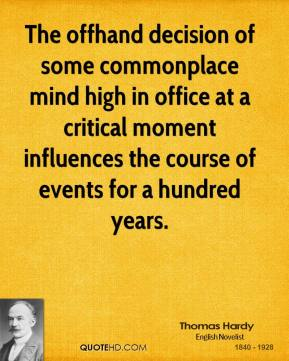 Thomas Hardy - The offhand decision of some commonplace mind high in office at a critical moment influences the course of events for a hundred years.