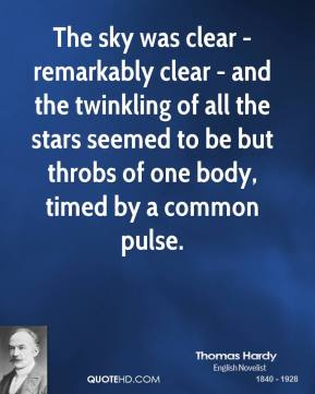 Thomas Hardy - The sky was clear - remarkably clear - and the twinkling of all the stars seemed to be but throbs of one body, timed by a common pulse.