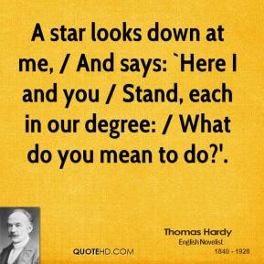 A star looks down at me, / And says: `Here I and you / Stand, each in our degree: / What do you mean to do?'.