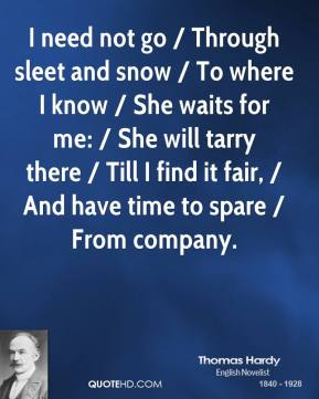 Thomas Hardy  - I need not go / Through sleet and snow / To where I know / She waits for me: / She will tarry there / Till I find it fair, / And have time to spare / From company.