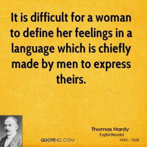 It is difficult for a woman to define her feelings in a language which is chiefly made by men to express theirs.
