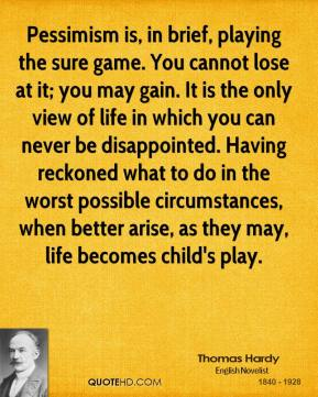 Pessimism is, in brief, playing the sure game. You cannot lose at it; you may gain. It is the only view of life in which you can never be disappointed. Having reckoned what to do in the worst possible circumstances, when better arise, as they may, life becomes child's play.