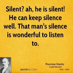 Silent? ah, he is silent! He can keep silence well. That man's silence is wonderful to listen to.