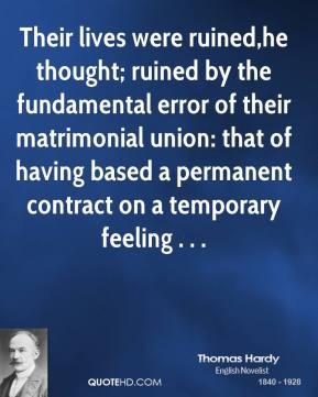 Their lives were ruined,he thought; ruined by the fundamental error of their matrimonial union: that of having based a permanent contract on a temporary feeling . . .
