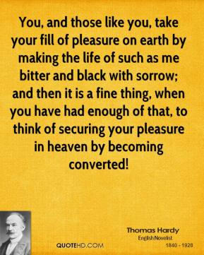 You, and those like you, take your fill of pleasure on earth by making the life of such as me bitter and black with sorrow; and then it is a fine thing, when you have had enough of that, to think of securing your pleasure in heaven by becoming converted!
