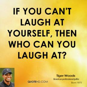 If you can't laugh at yourself, then who can you laugh at?