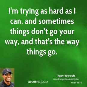 I'm trying as hard as I can, and sometimes things don't go your way, and that's the way things go.