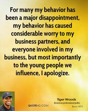 Tiger Woods - For many my behavior has been a major disappointment, my behavior has caused considerable worry to my business partners, and everyone involved in my business, but most importantly to the young people we influence, I apologize.