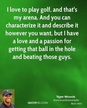 Tiger Woods - I love to play golf, and that's my arena. And you can characterize it and describe it however you want, but I have a love and a passion for getting that ball in the hole and beating those guys.