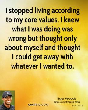 Tiger Woods - I stopped living according to my core values. I knew what I was doing was wrong but thought only about myself and thought I could get away with whatever I wanted to.