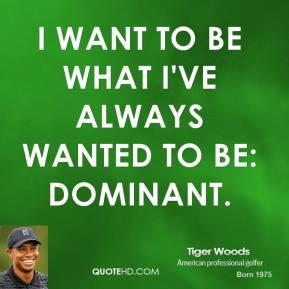 Tiger Woods - I want to be what I've always wanted to be: dominant.