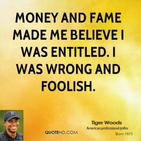 Tiger Woods - Money and fame made me believe I was entitled. I was wrong and foolish.