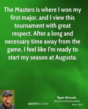 The Masters is where I won my first major, and I view this tournament with great respect. After a long and necessary time away from the game, I feel like I'm ready to start my season at Augusta.