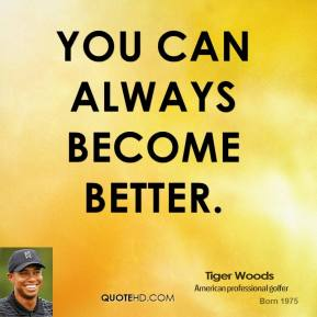 You can always become better.