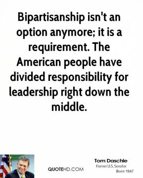 Tom Daschle - Bipartisanship isn't an option anymore; it is a requirement. The American people have divided responsibility for leadership right down the middle.