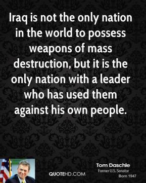 Tom Daschle - Iraq is not the only nation in the world to possess weapons of mass destruction, but it is the only nation with a leader who has used them against his own people.