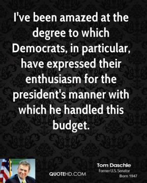 Tom Daschle - I've been amazed at the degree to which Democrats, in particular, have expressed their enthusiasm for the president's manner with which he handled this budget.