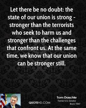 Tom Daschle - Let there be no doubt: the state of our union is strong - stronger than the terrorists who seek to harm us and stronger than the challenges that confront us. At the same time, we know that our union can be stronger still.