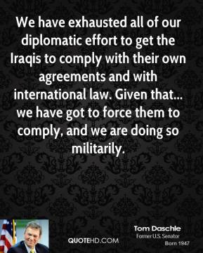 We have exhausted all of our diplomatic effort to get the Iraqis to comply with their own agreements and with international law. Given that... we have got to force them to comply, and we are doing so militarily.
