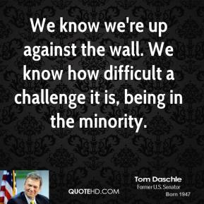 Tom Daschle - We know we're up against the wall. We know how difficult a challenge it is, being in the minority.