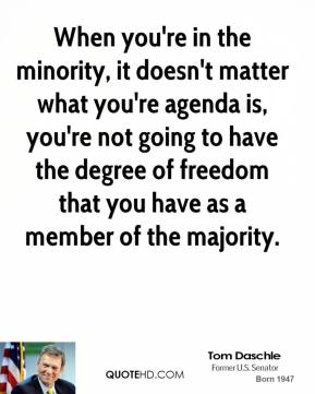 Tom Daschle - When you're in the minority, it doesn't matter what you're agenda is, you're not going to have the degree of freedom that you have as a member of the majority.