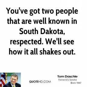 You've got two people that are well known in South Dakota, respected. We'll see how it all shakes out.