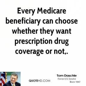 Tom Daschle  - Every Medicare beneficiary can choose whether they want prescription drug coverage or not.