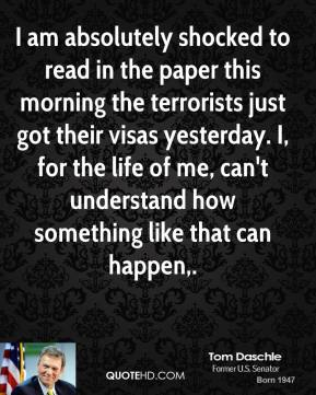 I am absolutely shocked to read in the paper this morning the terrorists just got their visas yesterday. I, for the life of me, can't understand how something like that can happen.