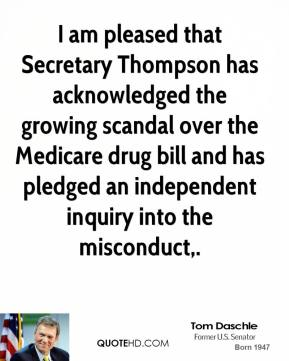 Tom Daschle  - I am pleased that Secretary Thompson has acknowledged the growing scandal over the Medicare drug bill and has pledged an independent inquiry into the misconduct.