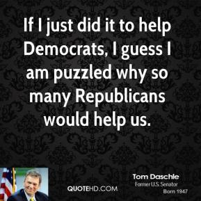 Tom Daschle  - If I just did it to help Democrats, I guess I am puzzled why so many Republicans would help us.