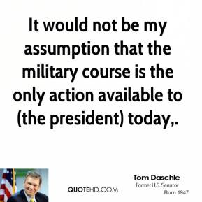 Tom Daschle  - It would not be my assumption that the military course is the only action available to (the president) today.