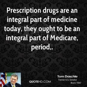Tom Daschle  - Prescription drugs are an integral part of medicine today, they ought to be an integral part of Medicare, period.