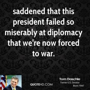Tom Daschle  - saddened that this president failed so miserably at diplomacy that we're now forced to war.