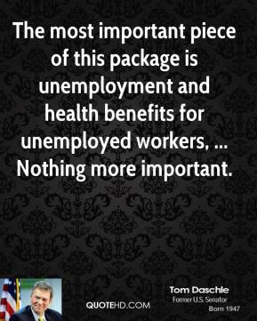 Tom Daschle  - The most important piece of this package is unemployment and health benefits for unemployed workers, ... Nothing more important.