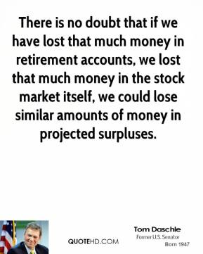 Tom Daschle  - There is no doubt that if we have lost that much money in retirement accounts, we lost that much money in the stock market itself, we could lose similar amounts of money in projected surpluses.