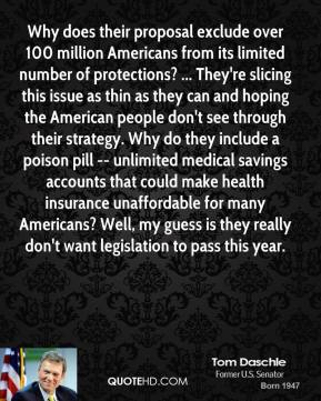 Tom Daschle  - Why does their proposal exclude over 100 million Americans from its limited number of protections? ... They're slicing this issue as thin as they can and hoping the American people don't see through their strategy. Why do they include a poison pill -- unlimited medical savings accounts that could make health insurance unaffordable for many Americans? Well, my guess is they really don't want legislation to pass this year.