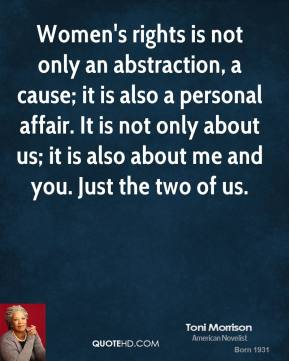Toni Morrison - Women's rights is not only an abstraction, a cause; it is also a personal affair. It is not only about us; it is also about me and you. Just the two of us.