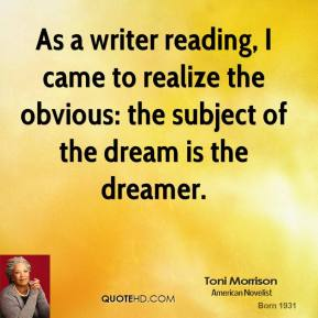 Toni Morrison  - As a writer reading, I came to realize the obvious: the subject of the dream is the dreamer.