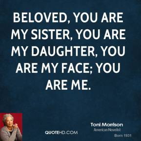 Toni Morrison  - Beloved, you are my sister, you are my daughter, you are my face; you are me.