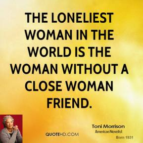 Toni Morrison  - The loneliest woman in the world is the woman without a close woman friend.
