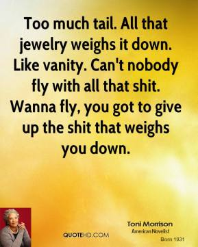 Toni Morrison  - Too much tail. All that jewelry weighs it down. Like vanity. Can't nobody fly with all that shit. Wanna fly, you got to give up the shit that weighs you down.