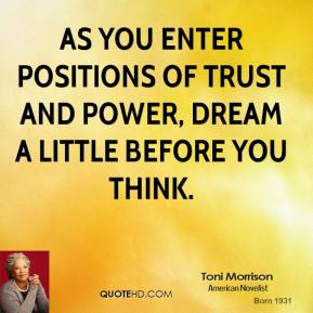 Toni Morrison - As you enter positions of trust and power, dream a little before you think.