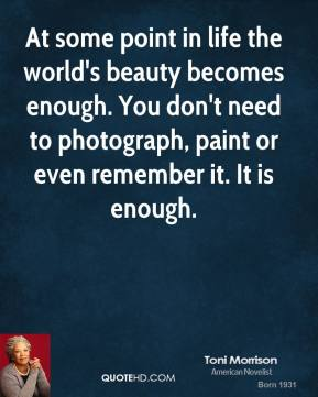 Toni Morrison - At some point in life the world's beauty becomes enough. You don't need to photograph, paint or even remember it. It is enough.
